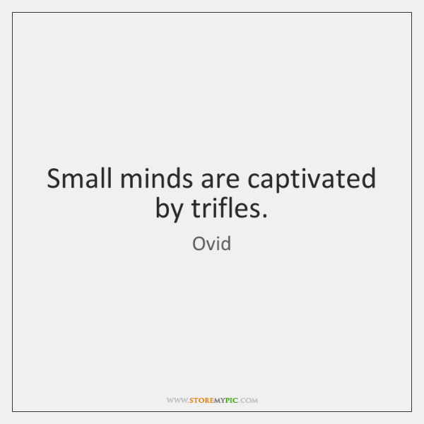 Small minds are captivated by trifles.