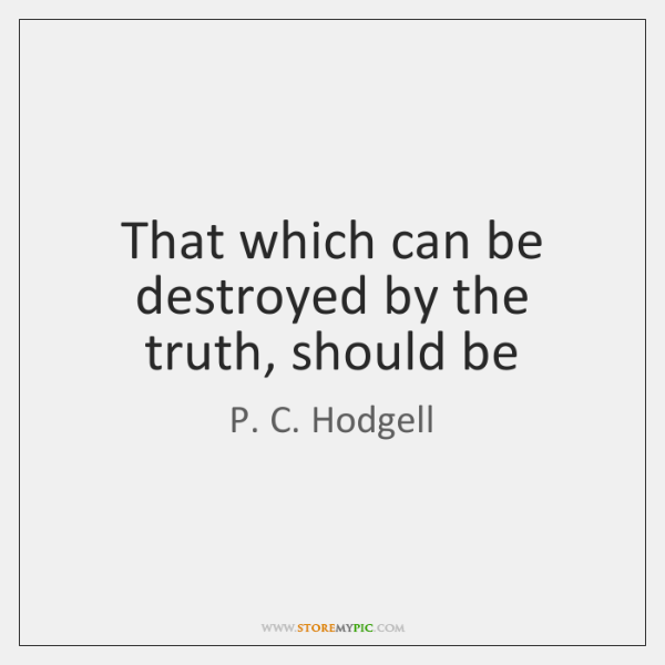 That which can be destroyed by the truth, should be