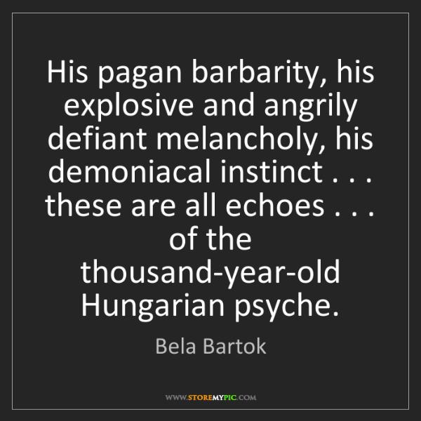 Bela Bartok: His pagan barbarity, his explosive and angrily defiant...