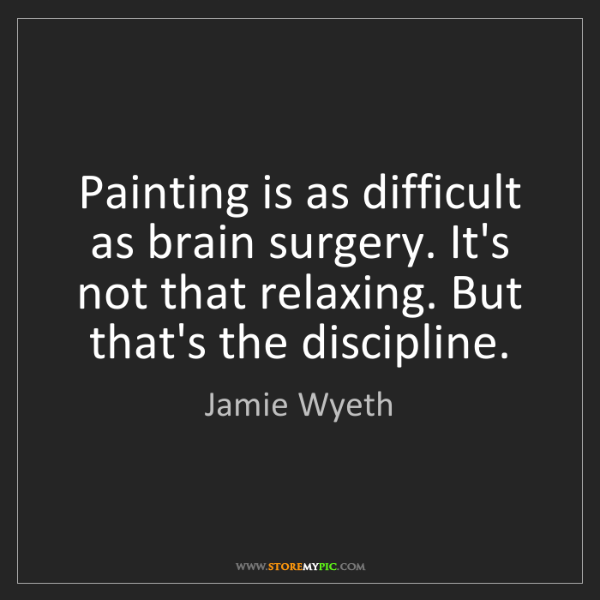 Jamie Wyeth: Painting is as difficult as brain surgery. It's not that...