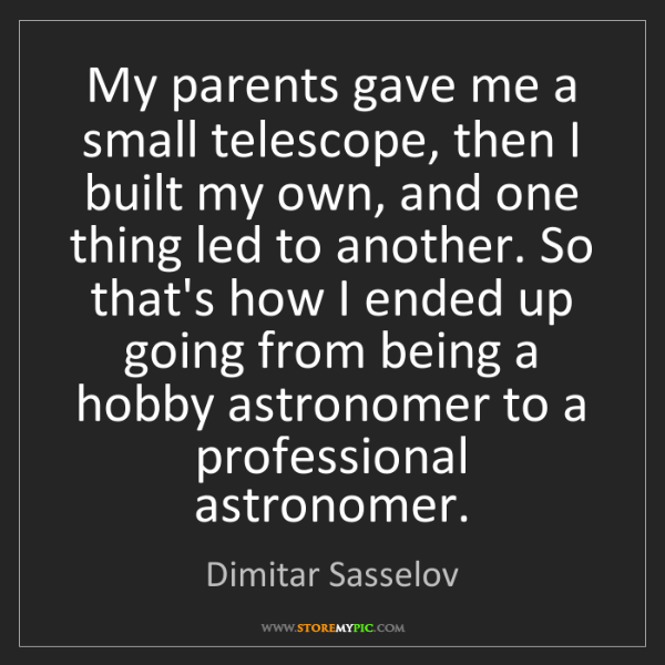 Dimitar Sasselov: My parents gave me a small telescope, then I built my...