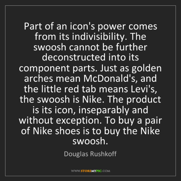Douglas Rushkoff: Part of an icon's power comes from its indivisibility....
