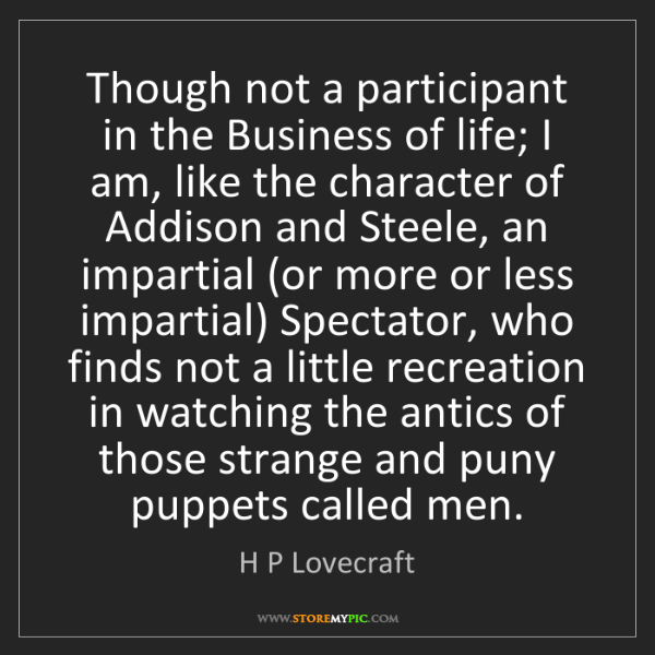 H P Lovecraft: Though not a participant in the Business of life; I am,...