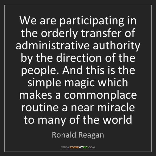 Ronald Reagan: We are participating in the orderly transfer of administrative...