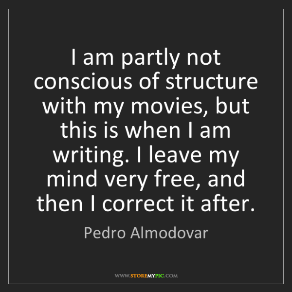 Pedro Almodovar: I am partly not conscious of structure with my movies,...