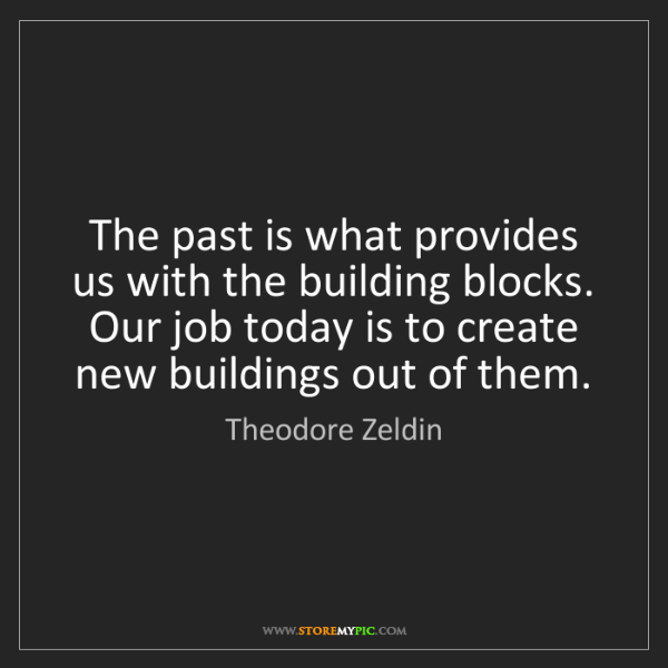 Theodore Zeldin: The past is what provides us with the building blocks....