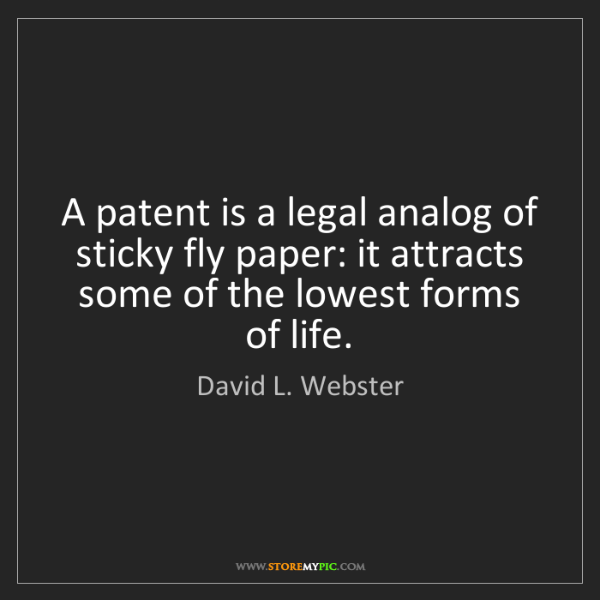 David L. Webster: A patent is a legal analog of sticky fly paper: it attracts...