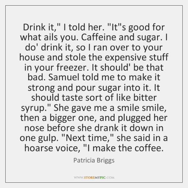 """Drink it,"""" I told her. """"It's good for what ails you. Caffeine ..."""