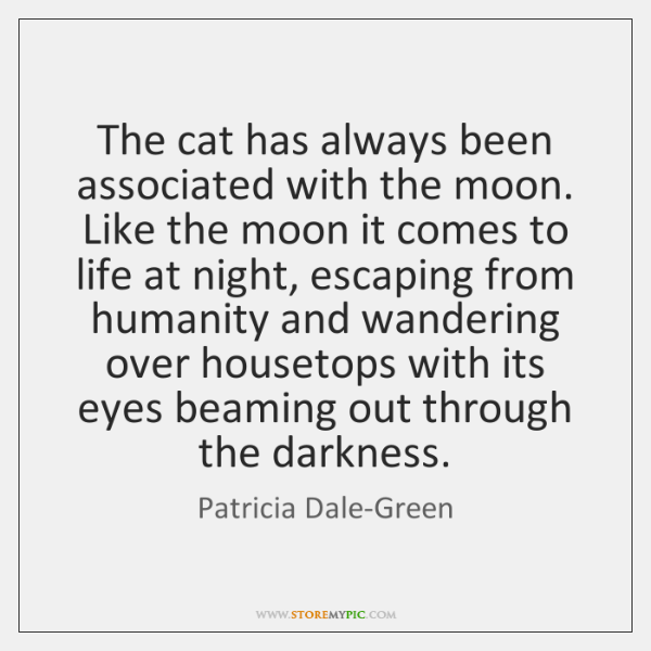 The cat has always been associated with the moon. Like the moon ...