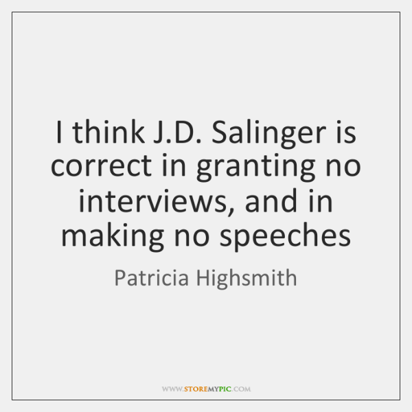 I think J.D. Salinger is correct in granting no interviews, and ...