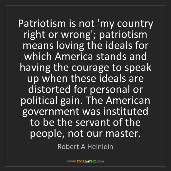 Robert A Heinlein: Patriotism is not 'my country right or wrong'; patriotism...