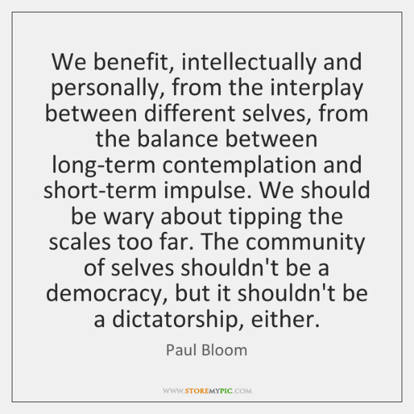 We benefit, intellectually and personally, from the interplay between different selves, from ...