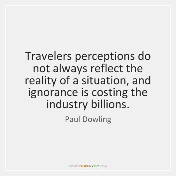 Travelers perceptions do not always reflect the reality of a situation, and ...