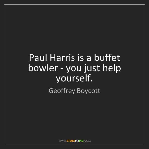 Geoffrey Boycott: Paul Harris is a buffet bowler - you just help yourself.