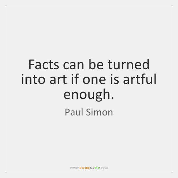 Facts can be turned into art if one is artful enough.