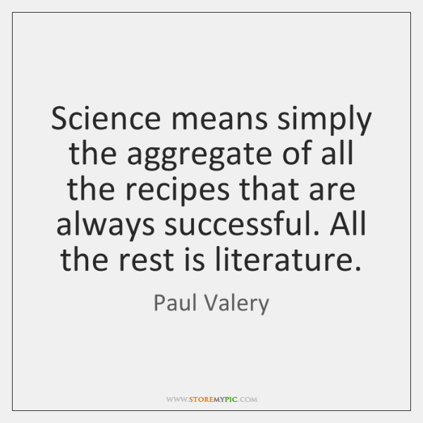 Science means simply the aggregate of all the recipes that are always ...