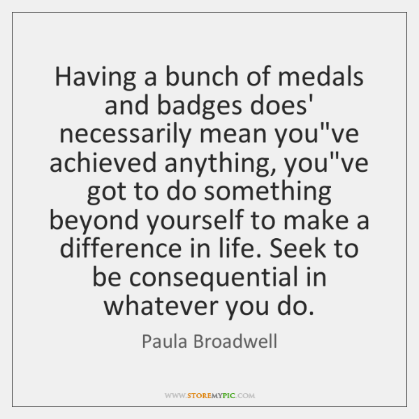 Having a bunch of medals and badges does' necessarily mean you've achieved ...