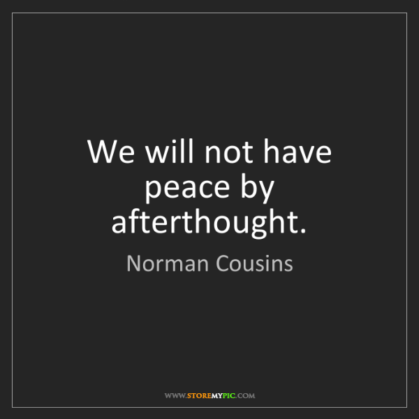 Norman Cousins: We will not have peace by afterthought.