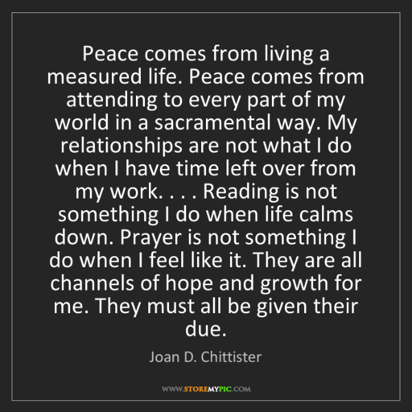Joan D. Chittister: Peace comes from living a measured life. Peace comes...