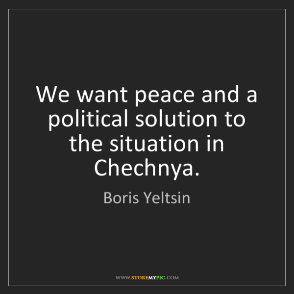 Boris Yeltsin: We want peace and a political solution to the situation...