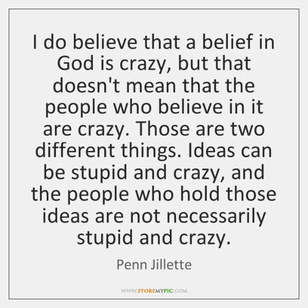 I do believe that a belief in God is crazy, but that ...