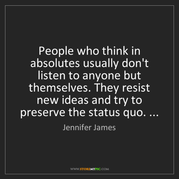 Jennifer James: People who think in absolutes usually don't listen to...