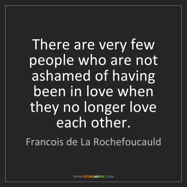 Francois de La Rochefoucauld: There are very few people who are not ashamed of having...
