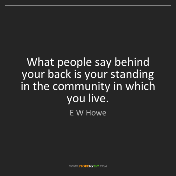 E W Howe: What people say behind your back is your standing in...