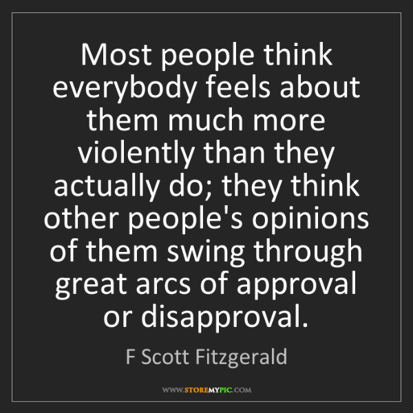 F Scott Fitzgerald: Most people think everybody feels about them much more...