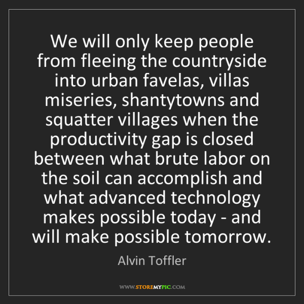 Alvin Toffler: We will only keep people from fleeing the countryside...