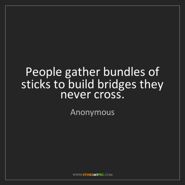 Anonymous: People gather bundles of sticks to build bridges they...