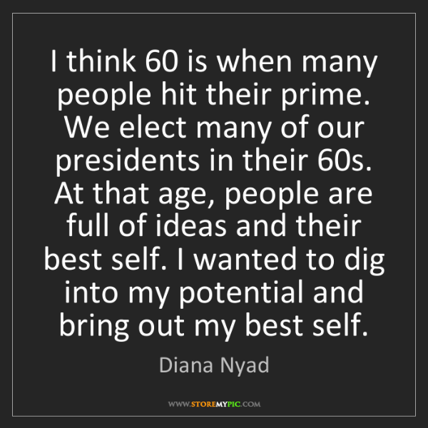 Diana Nyad: I think 60 is when many people hit their prime. We elect...