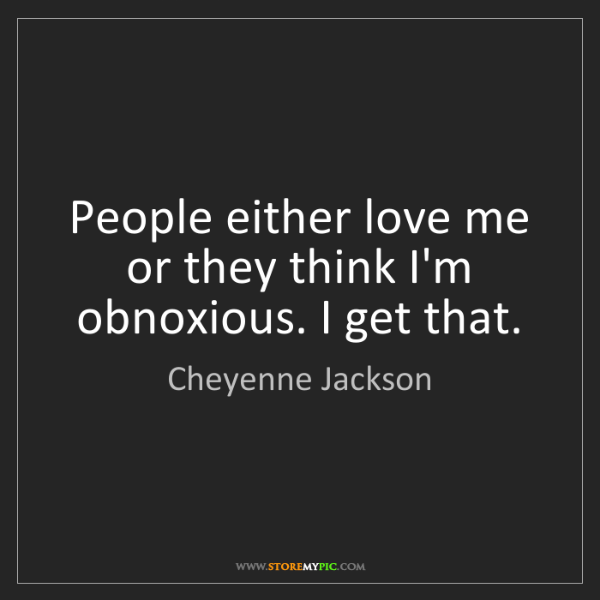 Cheyenne Jackson: People either love me or they think I'm obnoxious. I...