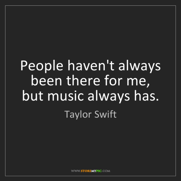 Taylor Swift: People haven't always been there for me, but music always...