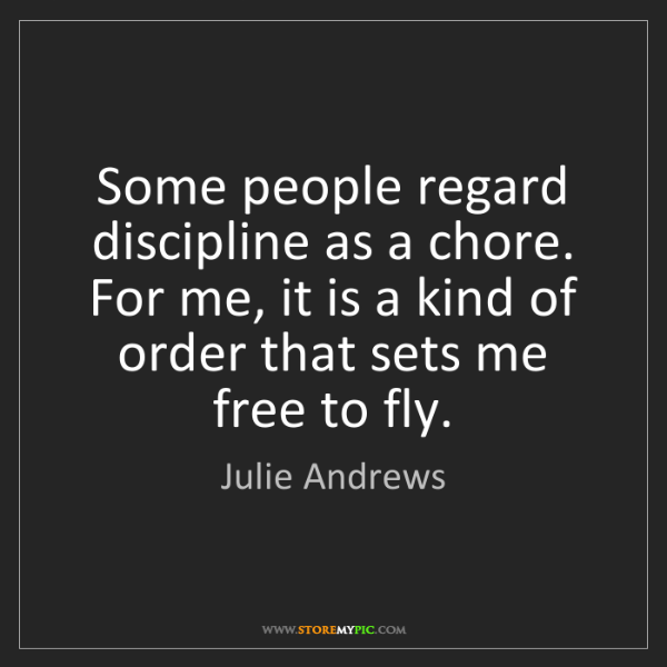 Julie Andrews: Some people regard discipline as a chore. For me, it...