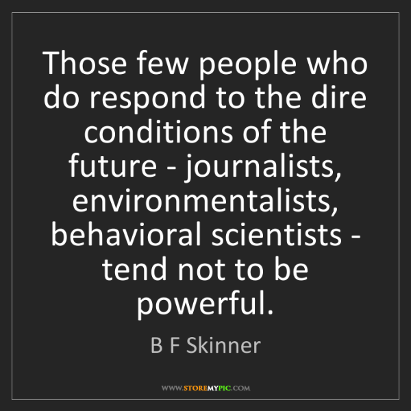 B F Skinner: Those few people who do respond to the dire conditions...
