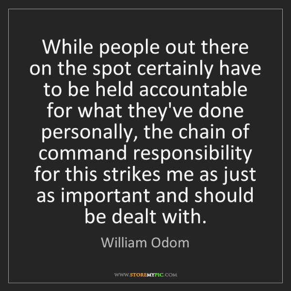 William Odom: While people out there on the spot certainly have to...