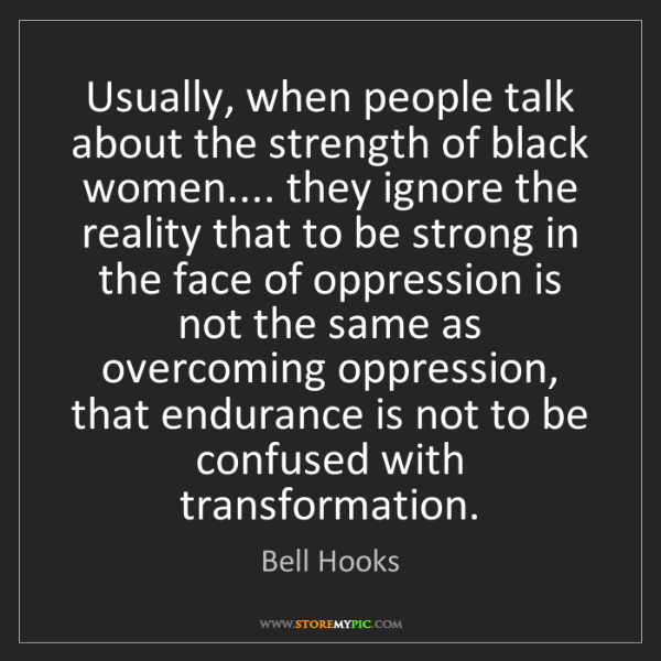 Bell Hooks: Usually, when people talk about the strength of black...