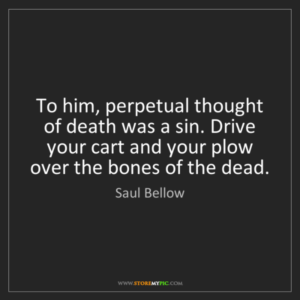 Saul Bellow: To him, perpetual thought of death was a sin. Drive your...