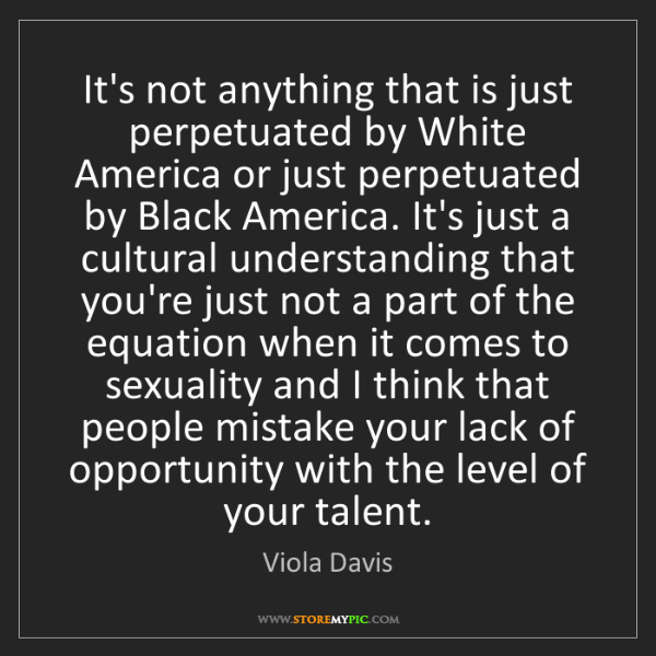 Viola Davis: It's not anything that is just perpetuated by White America...