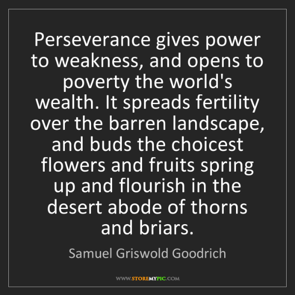 Samuel Griswold Goodrich: Perseverance gives power to weakness, and opens to poverty...
