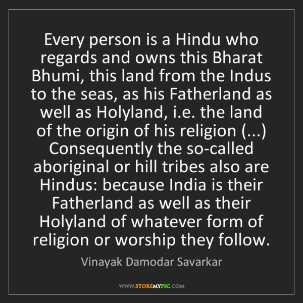 Vinayak Damodar Savarkar: Every person is a Hindu who regards and owns this Bharat...