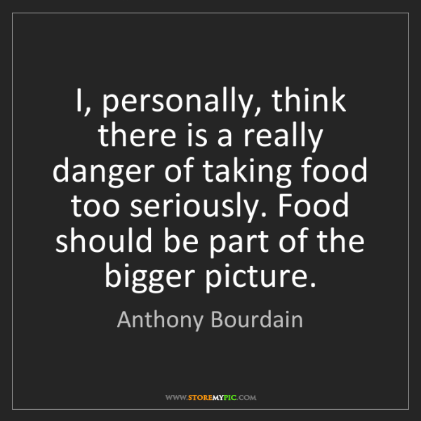 Anthony Bourdain: I, personally, think there is a really danger of taking...