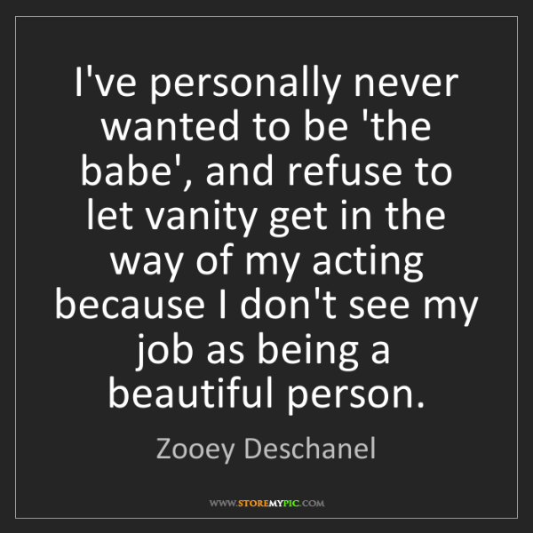 Zooey Deschanel: I've personally never wanted to be 'the babe', and refuse...