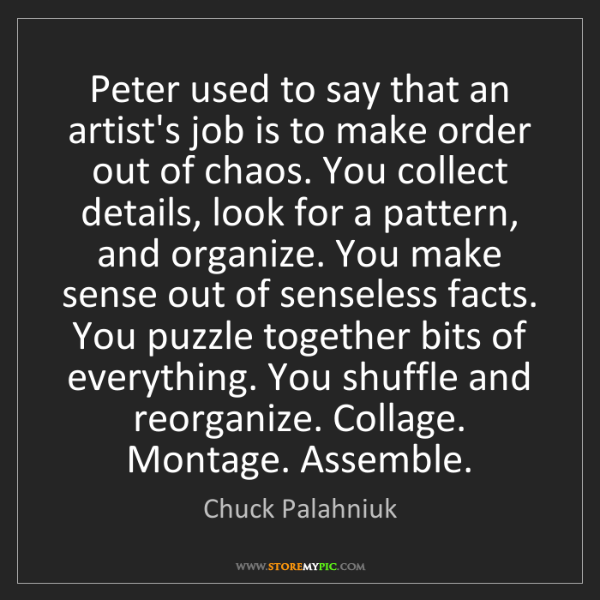 Chuck Palahniuk: Peter used to say that an artist's job is to make order...