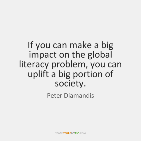 If you can make a big impact on the global literacy problem, ...