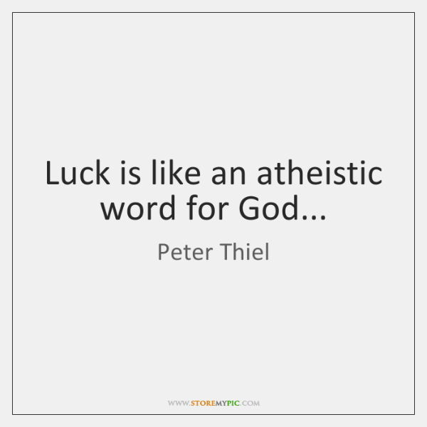 Luck is like an atheistic word for God...