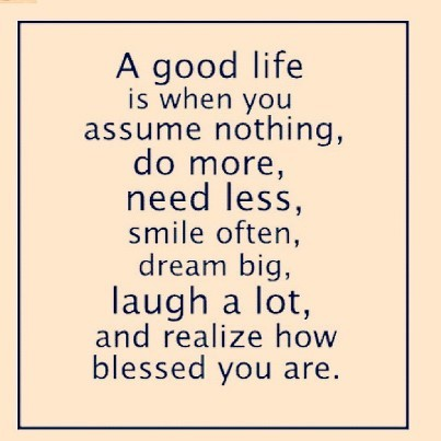 A good life is when you assume nothing do more need less smile often dream big