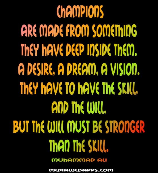 Champions are made from something they have deep inside them