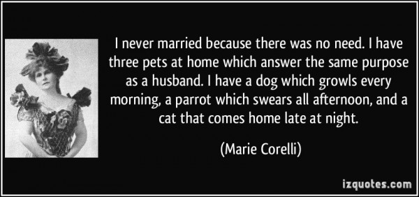 I never married because there was no need i have three pets at home which answer the same